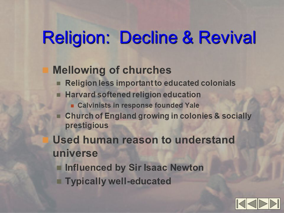 Religion: Decline & Revival Mellowing of churches Religion less important to educated colonials Harvard softened religion education Calvinists in response founded Yale Church of England growing in colonies & socially prestigious Used human reason to understand universe Influenced by Sir Isaac Newton Typically well-educated