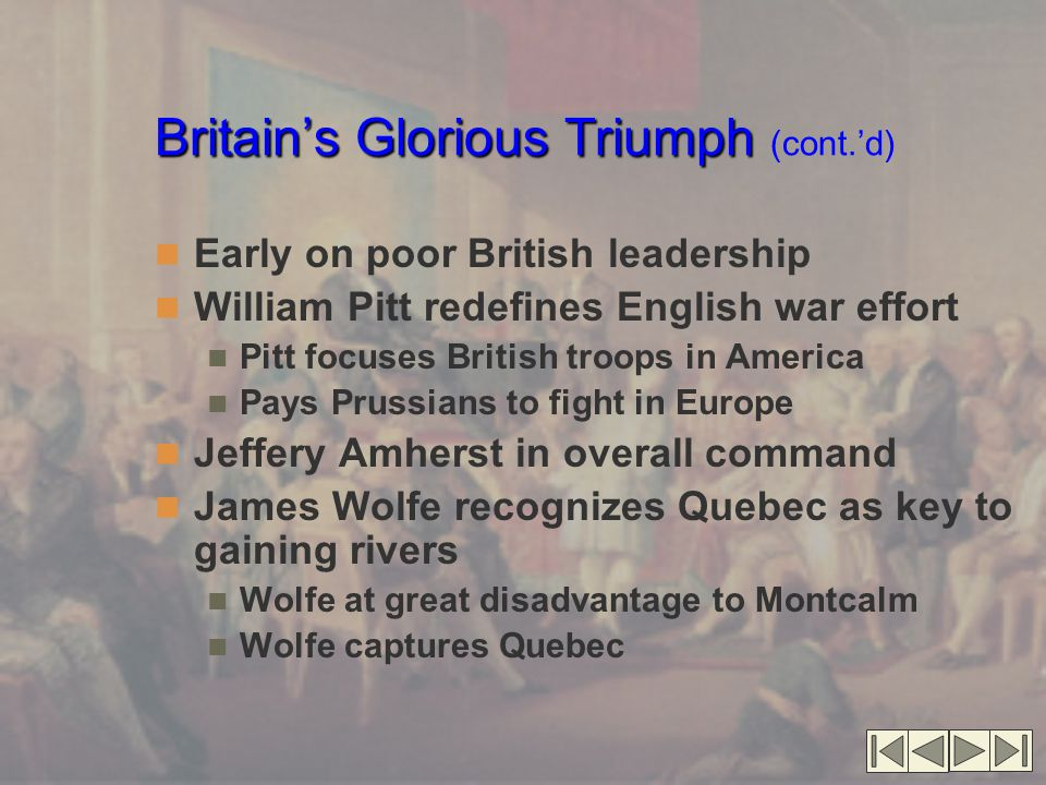 Britain's Glorious Triumph Britain's Glorious Triumph (cont.'d) Early on poor British leadership William Pitt redefines English war effort Pitt focuses British troops in America Pays Prussians to fight in Europe Jeffery Amherst in overall command James Wolfe recognizes Quebec as key to gaining rivers Wolfe at great disadvantage to Montcalm Wolfe captures Quebec