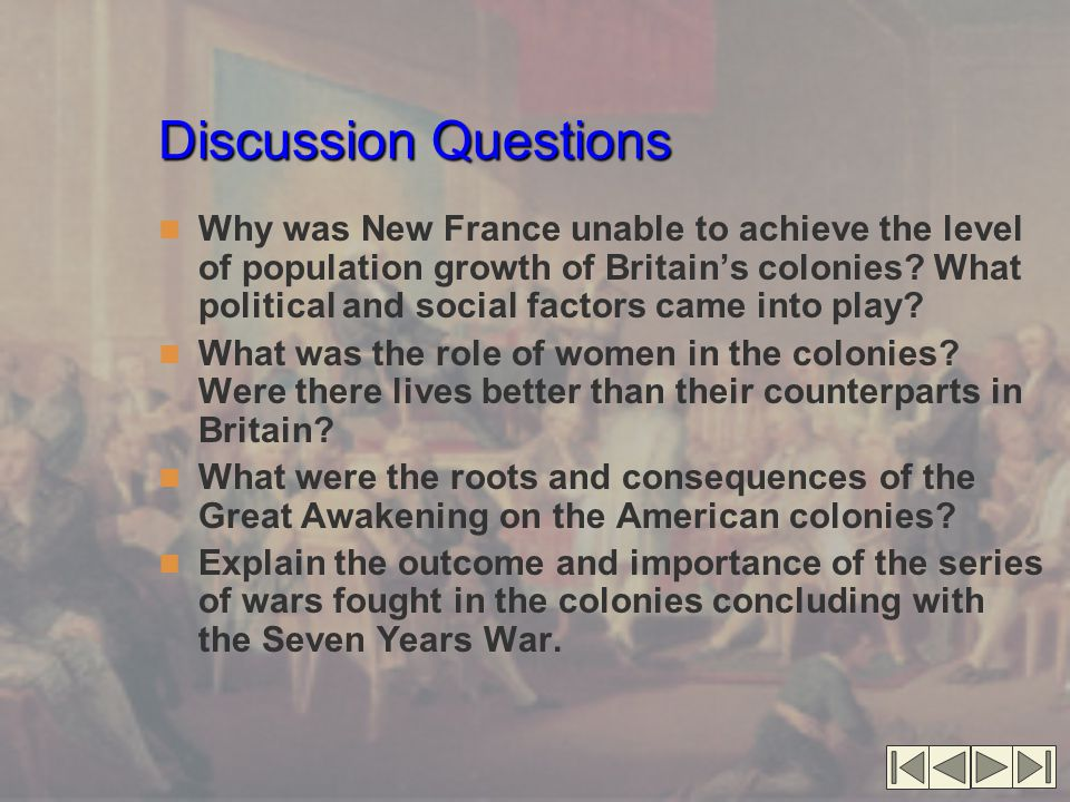 Discussion Questions Why was New France unable to achieve the level of population growth of Britain's colonies.