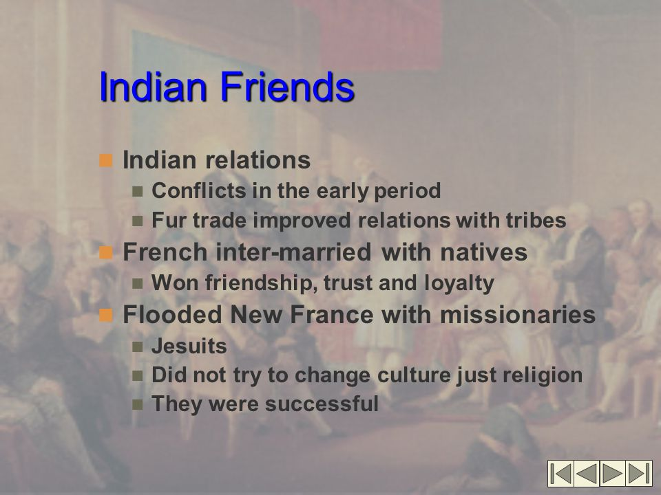 Indian Friends Indian relations Conflicts in the early period Fur trade improved relations with tribes French inter-married with natives Won friendship, trust and loyalty Flooded New France with missionaries Jesuits Did not try to change culture just religion They were successful