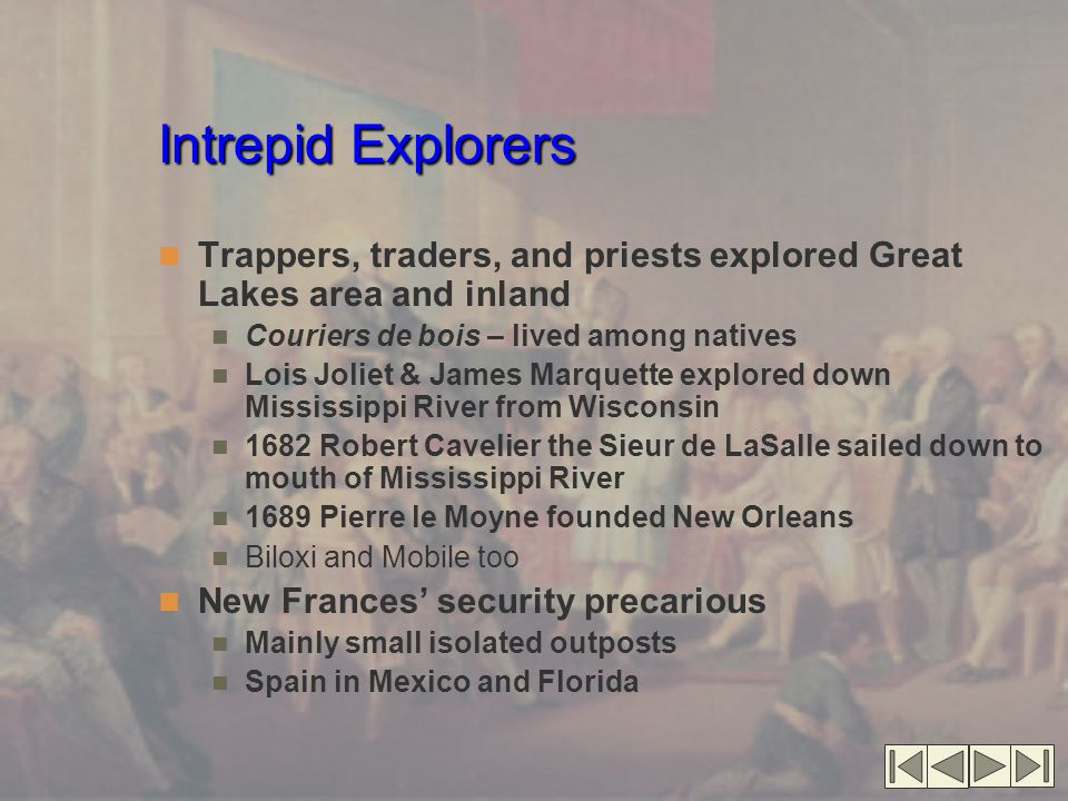 Intrepid Explorers Trappers, traders, and priests explored Great Lakes area and inland Couriers de bois – lived among natives Lois Joliet & James Marquette explored down Mississippi River from Wisconsin 1682 Robert Cavelier the Sieur de LaSalle sailed down to mouth of Mississippi River 1689 Pierre le Moyne founded New Orleans Biloxi and Mobile too New Frances' security precarious Mainly small isolated outposts Spain in Mexico and Florida