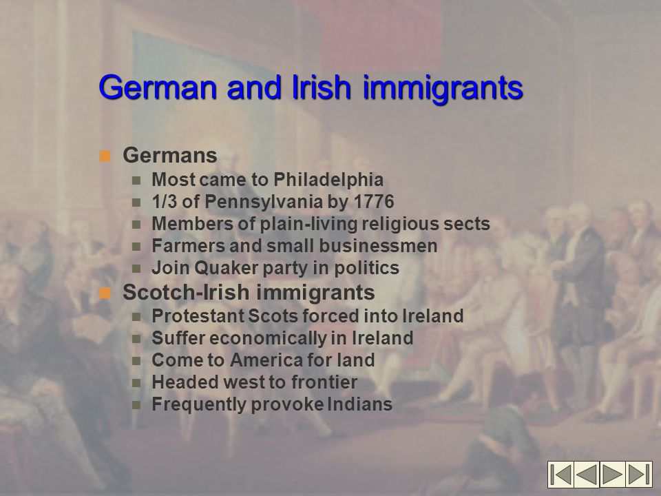 German and Irish immigrants Germans Most came to Philadelphia 1/3 of Pennsylvania by 1776 Members of plain-living religious sects Farmers and small businessmen Join Quaker party in politics Scotch-Irish immigrants Protestant Scots forced into Ireland Suffer economically in Ireland Come to America for land Headed west to frontier Frequently provoke Indians
