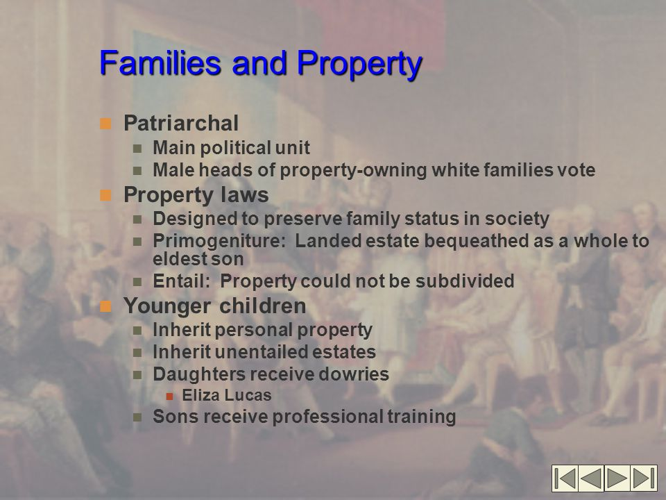 Families and Property Patriarchal Main political unit Male heads of property-owning white families vote Property laws Designed to preserve family status in society Primogeniture: Landed estate bequeathed as a whole to eldest son Entail: Property could not be subdivided Younger children Inherit personal property Inherit unentailed estates Daughters receive dowries Eliza Lucas Sons receive professional training