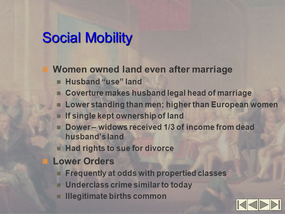 Social Mobility Women owned land even after marriage Husband use land Coverture makes husband legal head of marriage Lower standing than men; higher than European women If single kept ownership of land Dower – widows received 1/3 of income from dead husband's land Had rights to sue for divorce Lower Orders Frequently at odds with propertied classes Underclass crime similar to today Illegitimate births common
