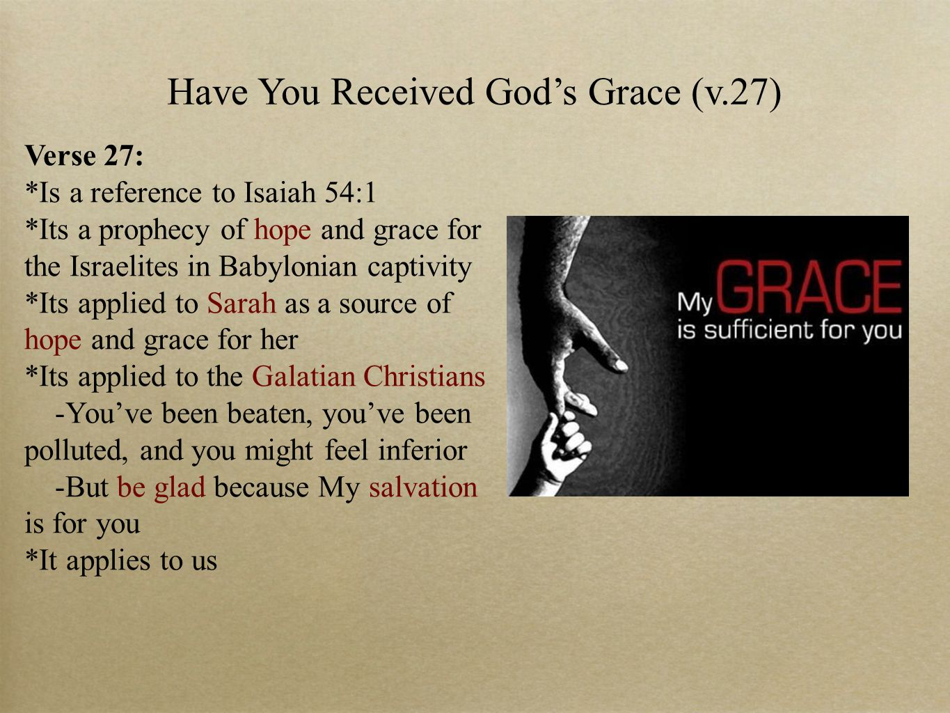 Have You Received God's Grace (v.27) Verse 27: *Is a reference to Isaiah 54:1 *Its a prophecy of hope and grace for the Israelites in Babylonian captivity *Its applied to Sarah as a source of hope and grace for her *Its applied to the Galatian Christians -You've been beaten, you've been polluted, and you might feel inferior -But be glad because My salvation is for you *It applies to us