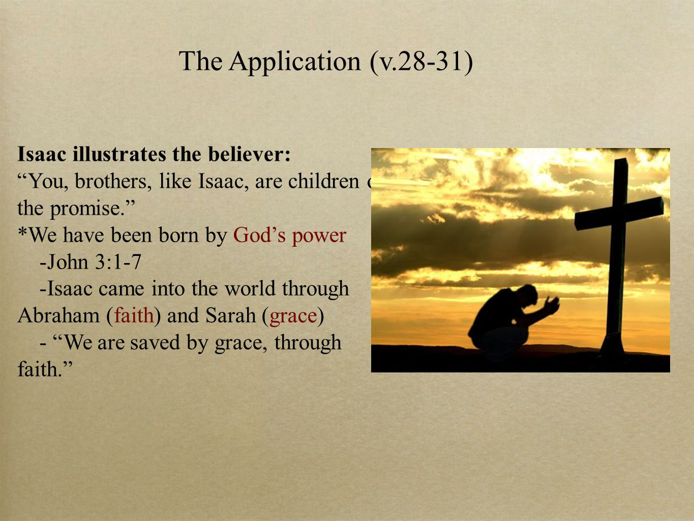 The Application (v.28-31) Isaac illustrates the believer: You, brothers, like Isaac, are children of the promise. *We have been born by God's power -John 3:1-7 -Isaac came into the world through Abraham (faith) and Sarah (grace) - We are saved by grace, through faith.
