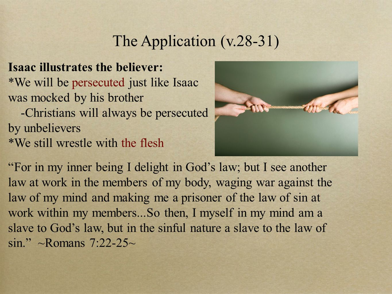 The Application (v.28-31) Isaac illustrates the believer: *We will be persecuted just like Isaac was mocked by his brother -Christians will always be persecuted by unbelievers *We still wrestle with the flesh For in my inner being I delight in God's law; but I see another law at work in the members of my body, waging war against the law of my mind and making me a prisoner of the law of sin at work within my members...So then, I myself in my mind am a slave to God's law, but in the sinful nature a slave to the law of sin. ~Romans 7:22-25~