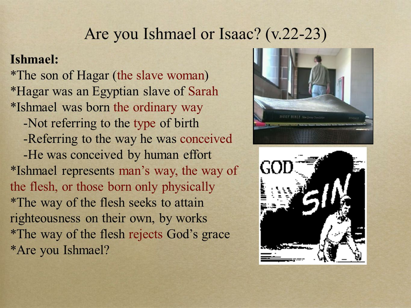 Are you Ishmael or Isaac? (v.22-23) Ishmael: *The son of Hagar (the slave woman) *Hagar was an Egyptian slave of Sarah *Ishmael was born the ordinary