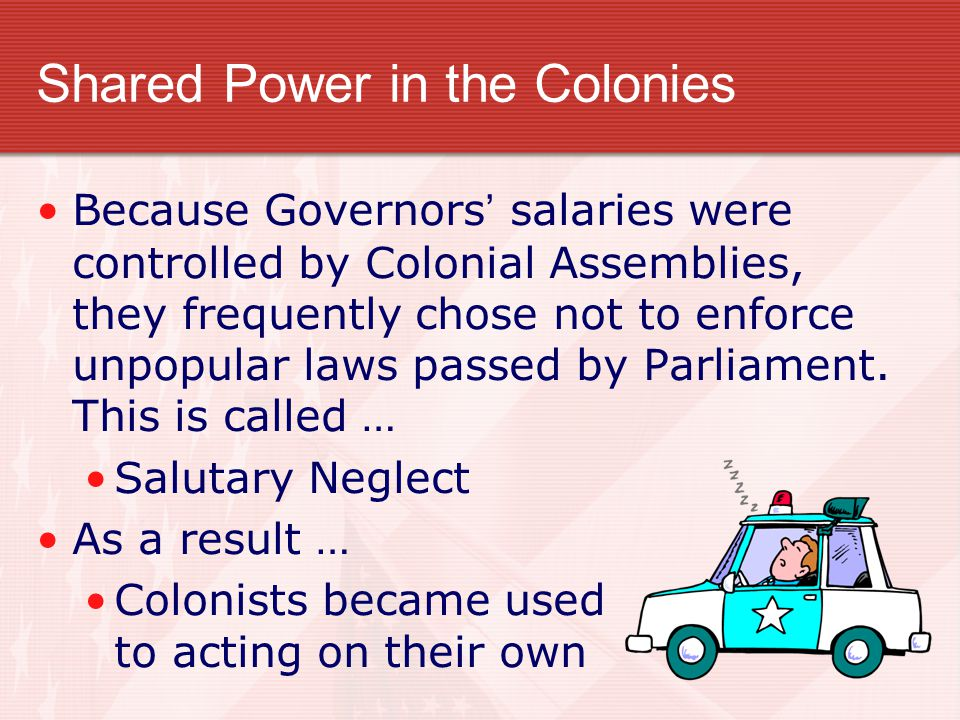 Shared Power in the Colonies Because Governors ' salaries were controlled by Colonial Assemblies, they frequently chose not to enforce unpopular laws