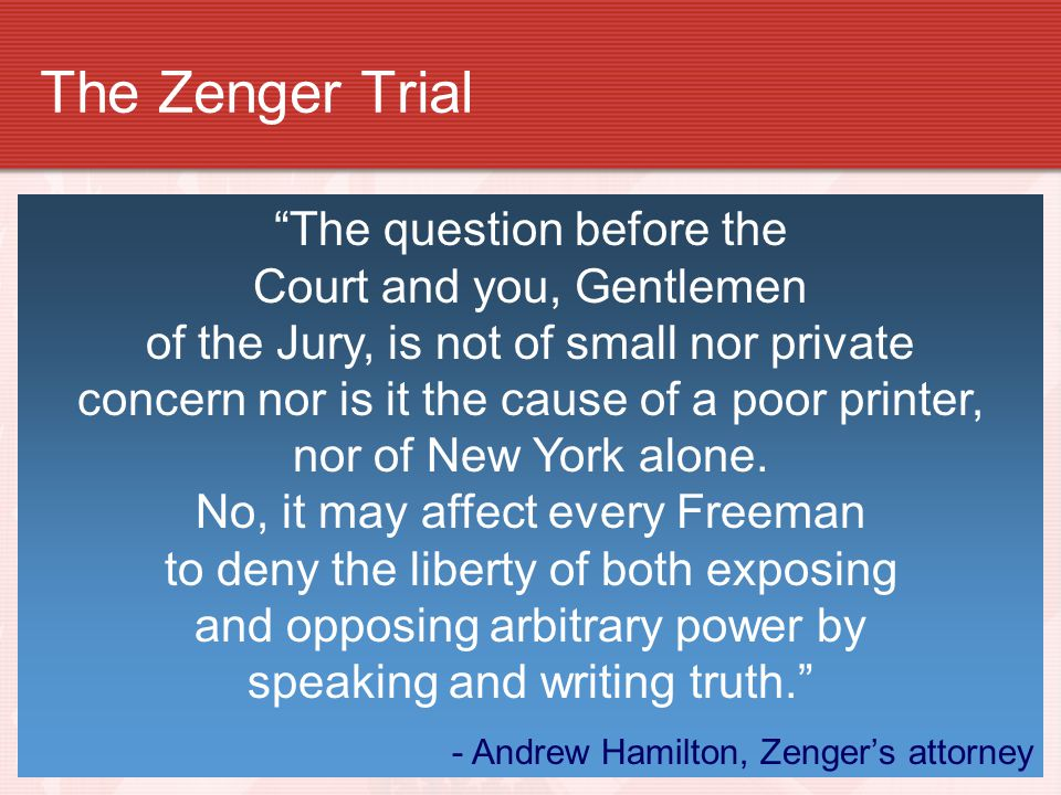 The Zenger Trial Newspaper publisher John Peter Zenger criticized New York ' s governor Accused him of removing a judge and fixing an election Jury de