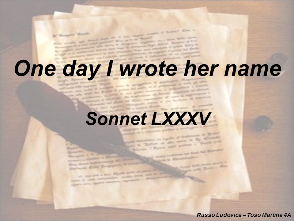 Spencer – Amoretti (1595) One day I wrote her name upon the strand, But came the waves and washed it away: Again I wrote it with a second hand, But came the tide and made my pains his prey.