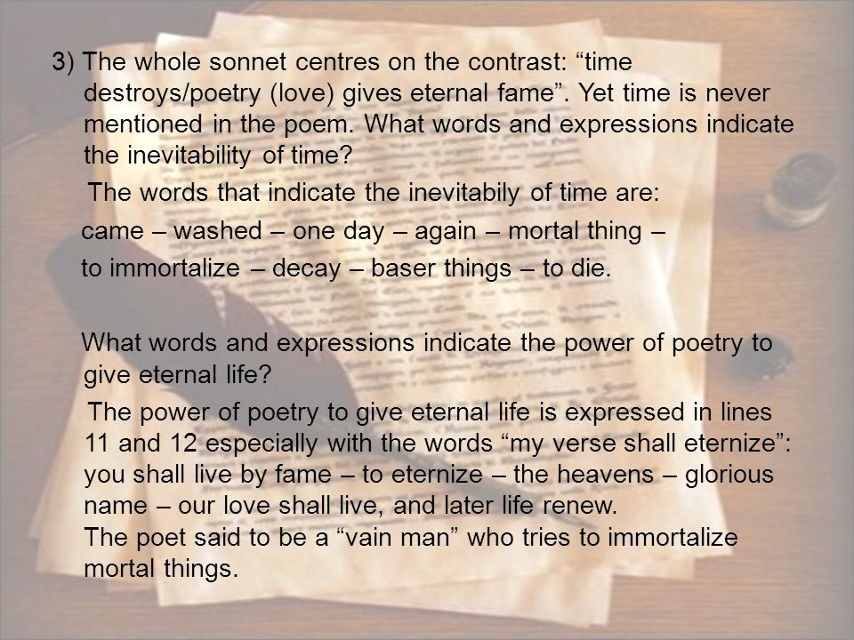3) The whole sonnet centres on the contrast: time destroys/poetry (love) gives eternal fame .