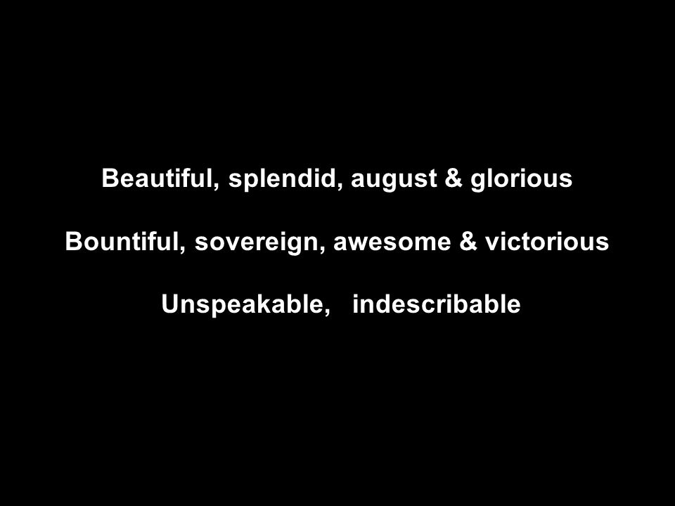 Beautiful, splendid, august & glorious Bountiful, sovereign, awesome & victorious Unspeakable, indescribable