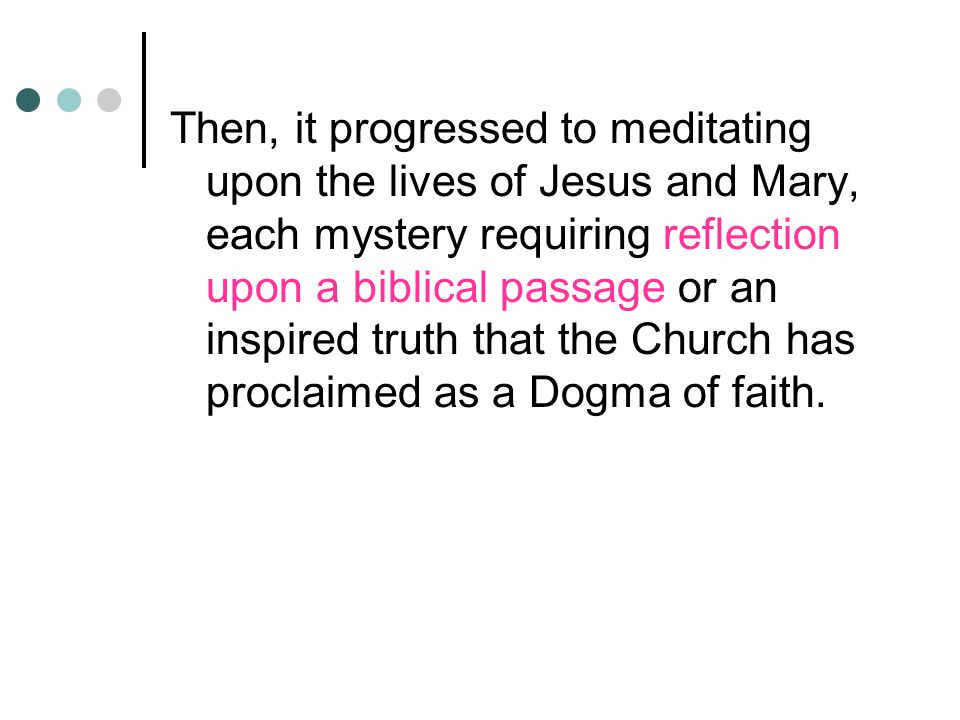 Then, it progressed to meditating upon the lives of Jesus and Mary, each mystery requiring reflection upon a biblical passage or an inspired truth that the Church has proclaimed as a Dogma of faith.
