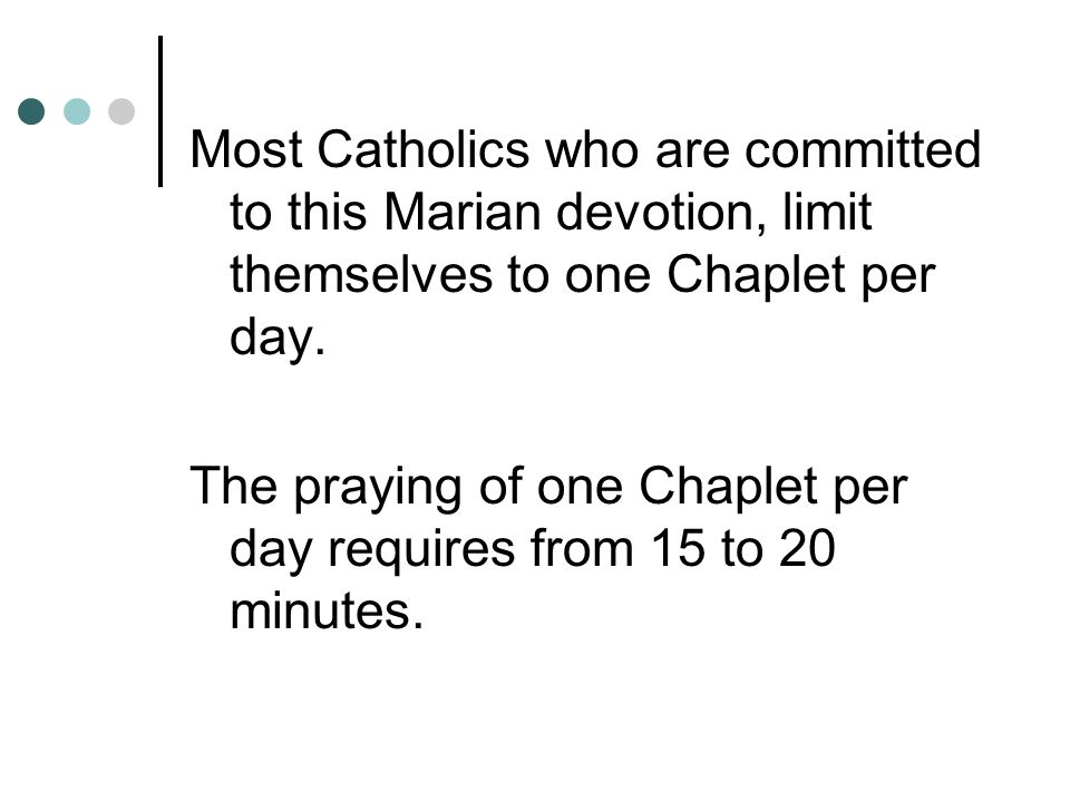 Most Catholics who are committed to this Marian devotion, limit themselves to one Chaplet per day.