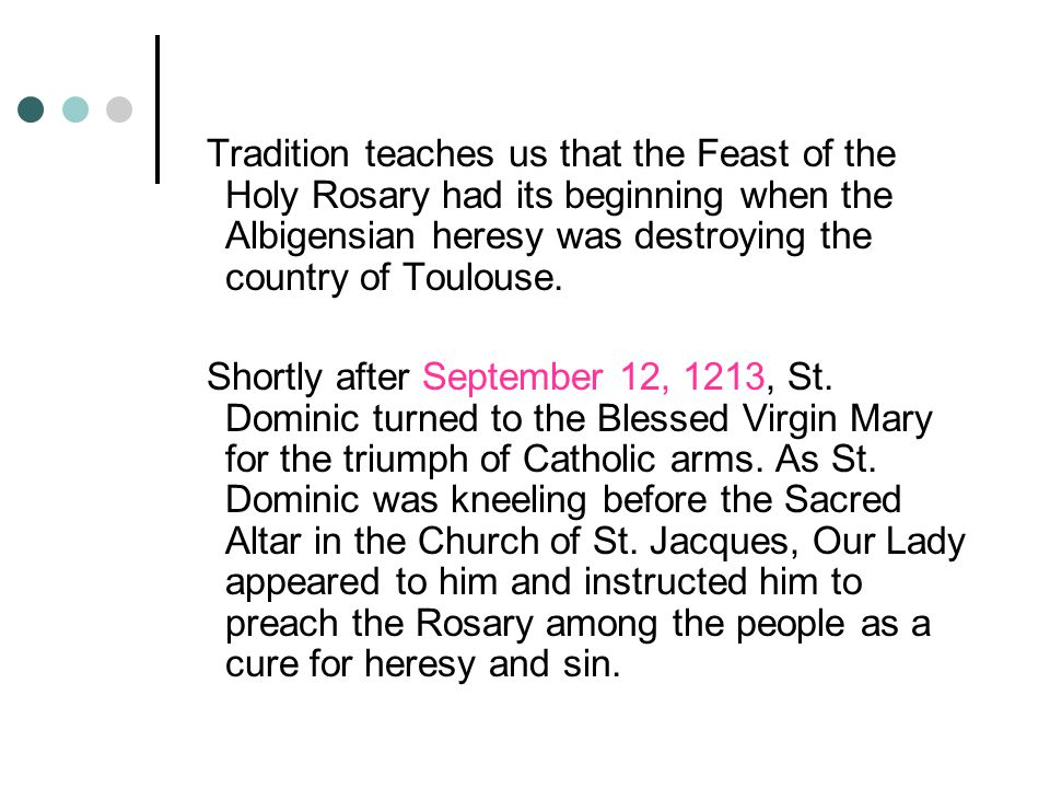 Tradition teaches us that the Feast of the Holy Rosary had its beginning when the Albigensian heresy was destroying the country of Toulouse.