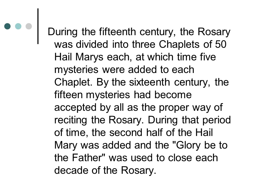 During the fifteenth century, the Rosary was divided into three Chaplets of 50 Hail Marys each, at which time five mysteries were added to each Chaplet.