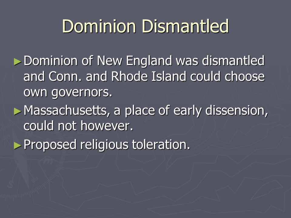 Dominion Dismantled ► Dominion of New England was dismantled and Conn. and Rhode Island could choose own governors. ► Massachusetts, a place of early