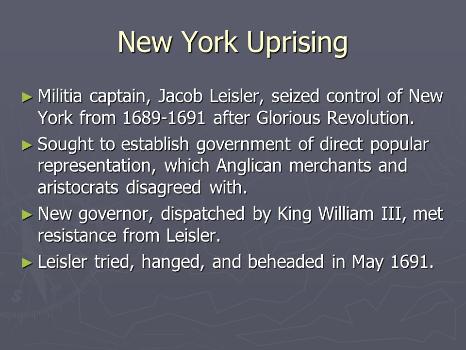 New York Uprising ► Militia captain, Jacob Leisler, seized control of New York from 1689-1691 after Glorious Revolution.