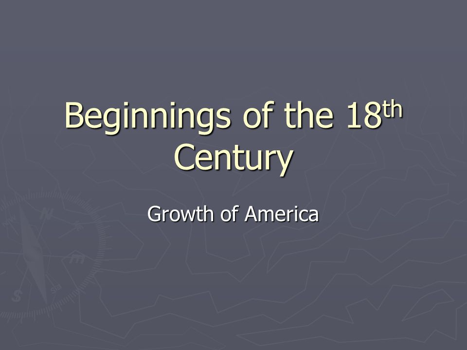 Beginnings of the 18 th Century Growth of America