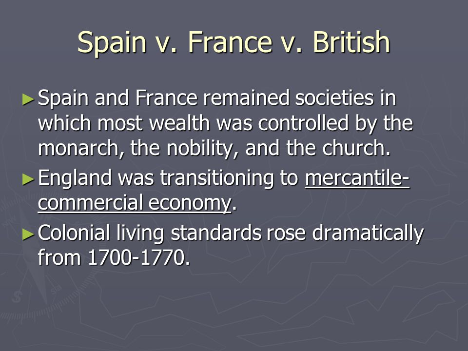 Spain v. France v. British ► Spain and France remained societies in which most wealth was controlled by the monarch, the nobility, and the church. ► E
