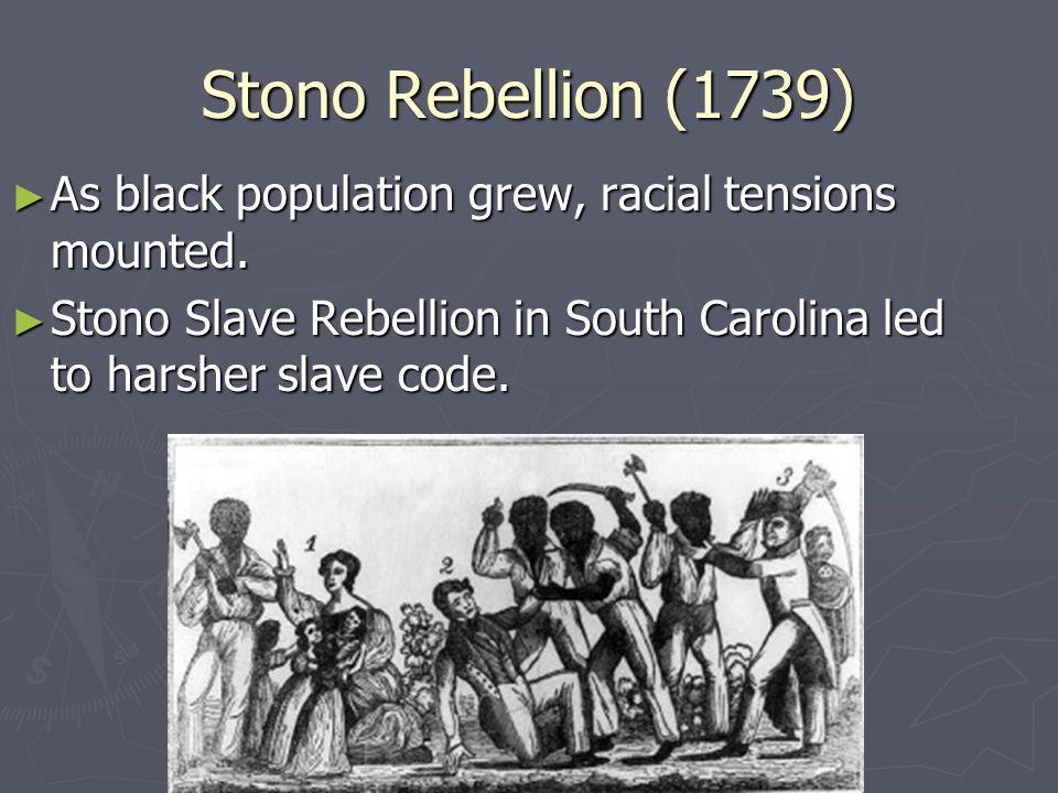 Stono Rebellion (1739) ► As black population grew, racial tensions mounted. ► Stono Slave Rebellion in South Carolina led to harsher slave code.