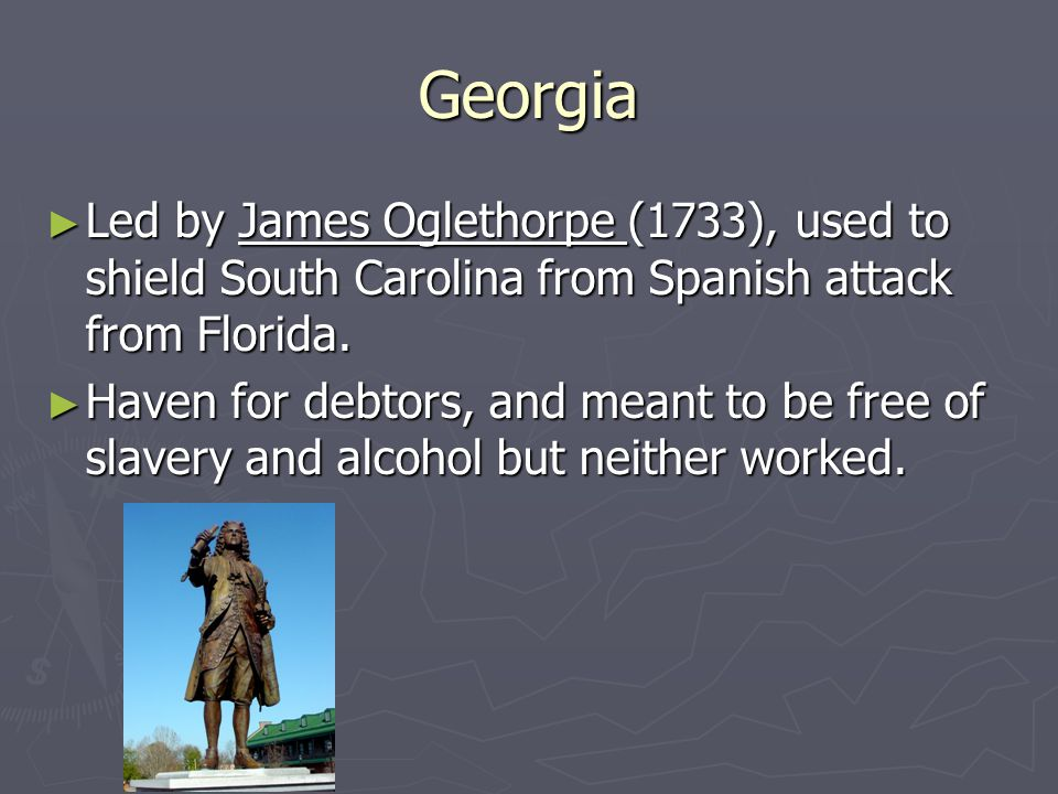 Georgia ► Led by James Oglethorpe (1733), used to shield South Carolina from Spanish attack from Florida. ► Haven for debtors, and meant to be free of
