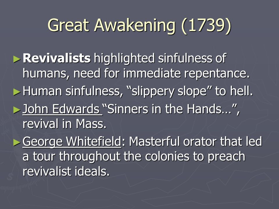 Great Awakening (1739) ► Revivalists highlighted sinfulness of humans, need for immediate repentance.
