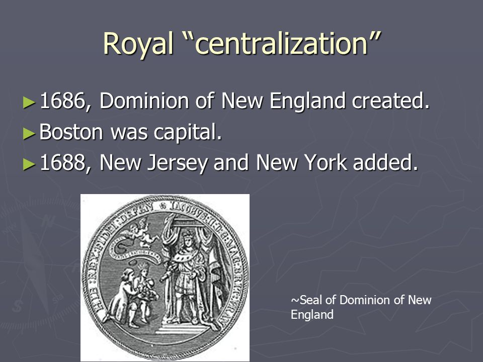 Royal centralization ► 1686, Dominion of New England created.