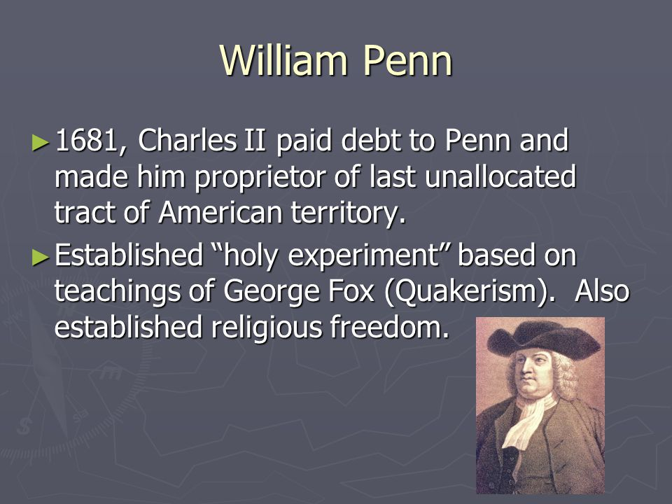 William Penn ► 1681, Charles II paid debt to Penn and made him proprietor of last unallocated tract of American territory.