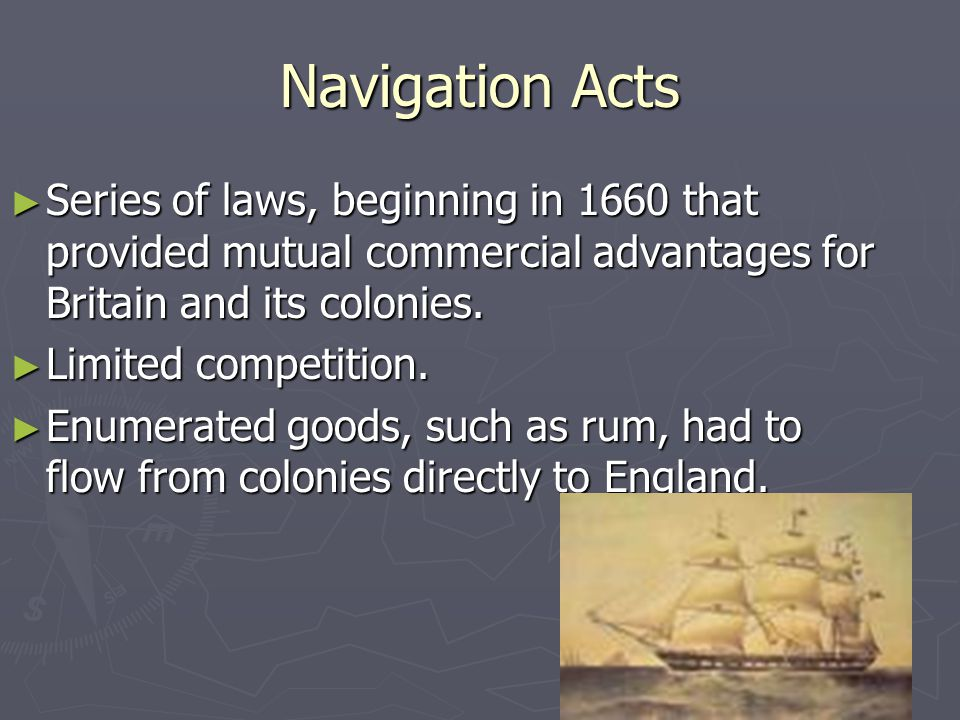 Navigation Acts ► Series of laws, beginning in 1660 that provided mutual commercial advantages for Britain and its colonies.