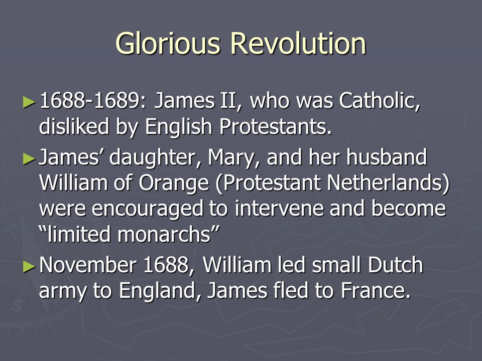 Glorious Revolution ► 1688-1689: James II, who was Catholic, disliked by English Protestants.