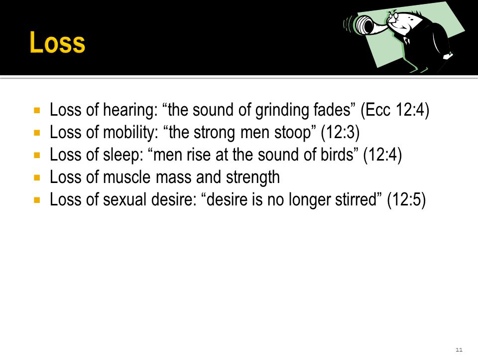 " Loss of hearing: ""the sound of grinding fades"" (Ecc 12:4)  Loss of mobility: ""the strong men stoop"" (12:3)  Loss of sleep: ""men rise at the sound"