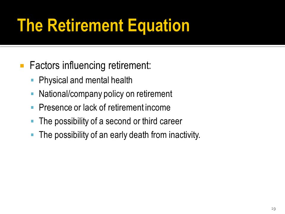  Factors influencing retirement:  Physical and mental health  National/company policy on retirement  Presence or lack of retirement income  The possibility of a second or third career  The possibility of an early death from inactivity.