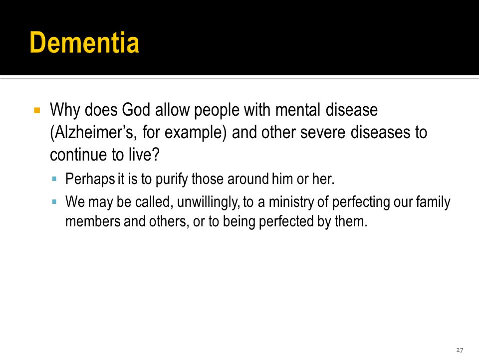  Why does God allow people with mental disease (Alzheimer's, for example) and other severe diseases to continue to live?  Perhaps it is to purify th