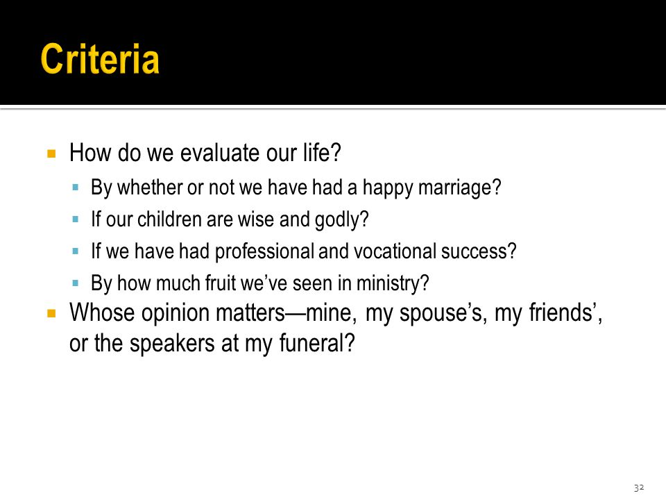  How do we evaluate our life.  By whether or not we have had a happy marriage.
