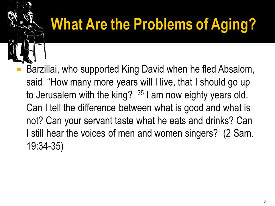  Barzillai, who supported King David when he fled Absalom, said How many more years will I live, that I should go up to Jerusalem with the king.