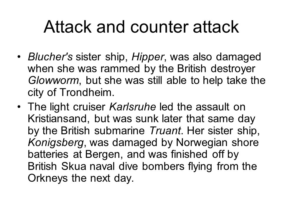 Attack and counter attack Blucher s sister ship, Hipper, was also damaged when she was rammed by the British destroyer Glowworm, but she was still able to help take the city of Trondheim.