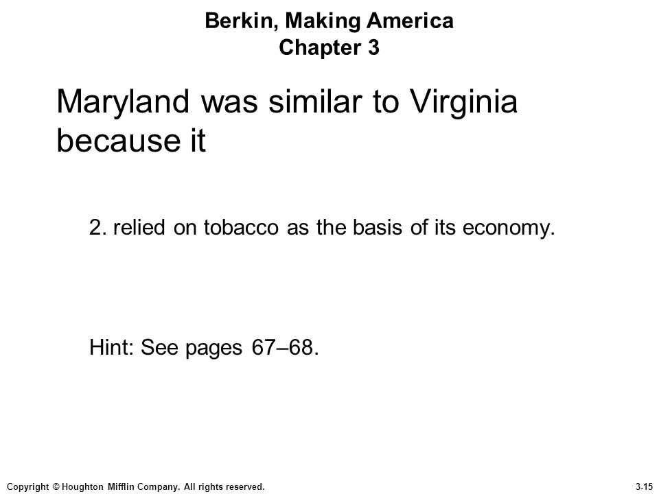 Copyright © Houghton Mifflin Company. All rights reserved.3-15 Berkin, Making America Chapter 3 Maryland was similar to Virginia because it 2. relied