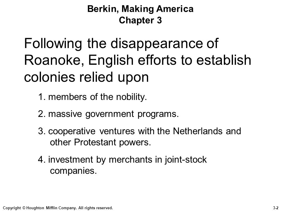 Copyright © Houghton Mifflin Company. All rights reserved.3-2 Berkin, Making America Chapter 3 Following the disappearance of Roanoke, English efforts