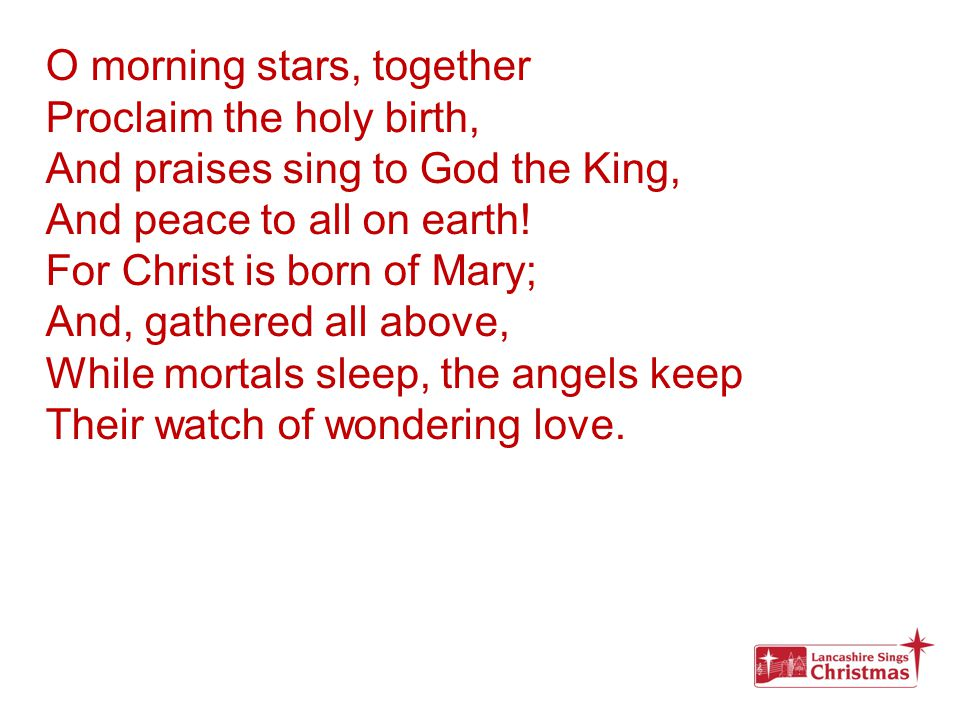O morning stars, together Proclaim the holy birth, And praises sing to God the King, And peace to all on earth! For Christ is born of Mary; And, gathe