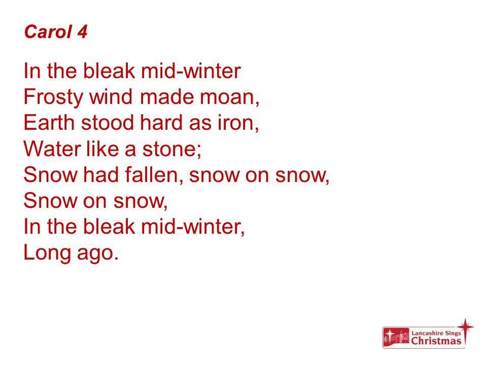 Carol 4 In the bleak mid-winter Frosty wind made moan, Earth stood hard as iron, Water like a stone; Snow had fallen, snow on snow, Snow on snow, In t