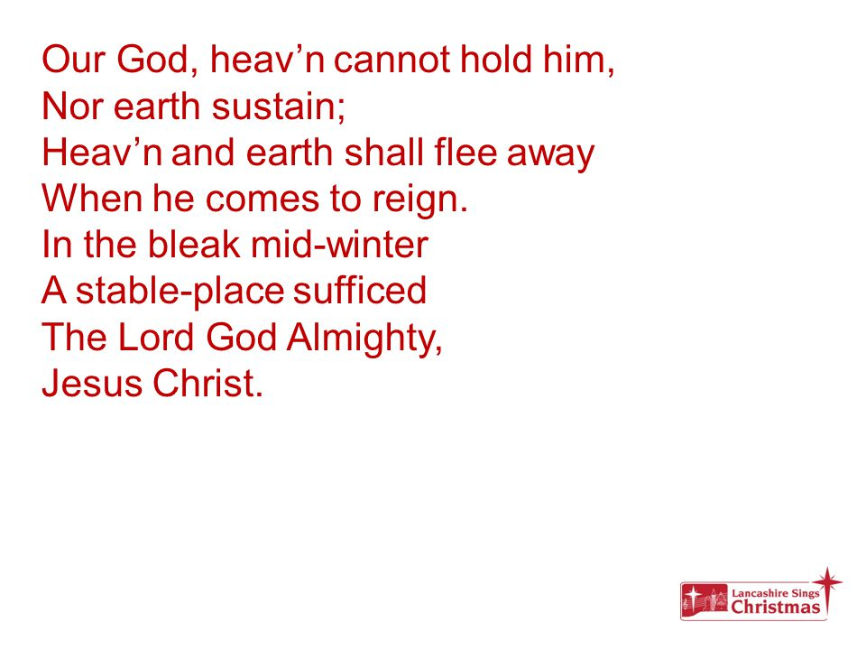 Our God, heav'n cannot hold him, Nor earth sustain; Heav'n and earth shall flee away When he comes to reign. In the bleak mid-winter A stable-place su