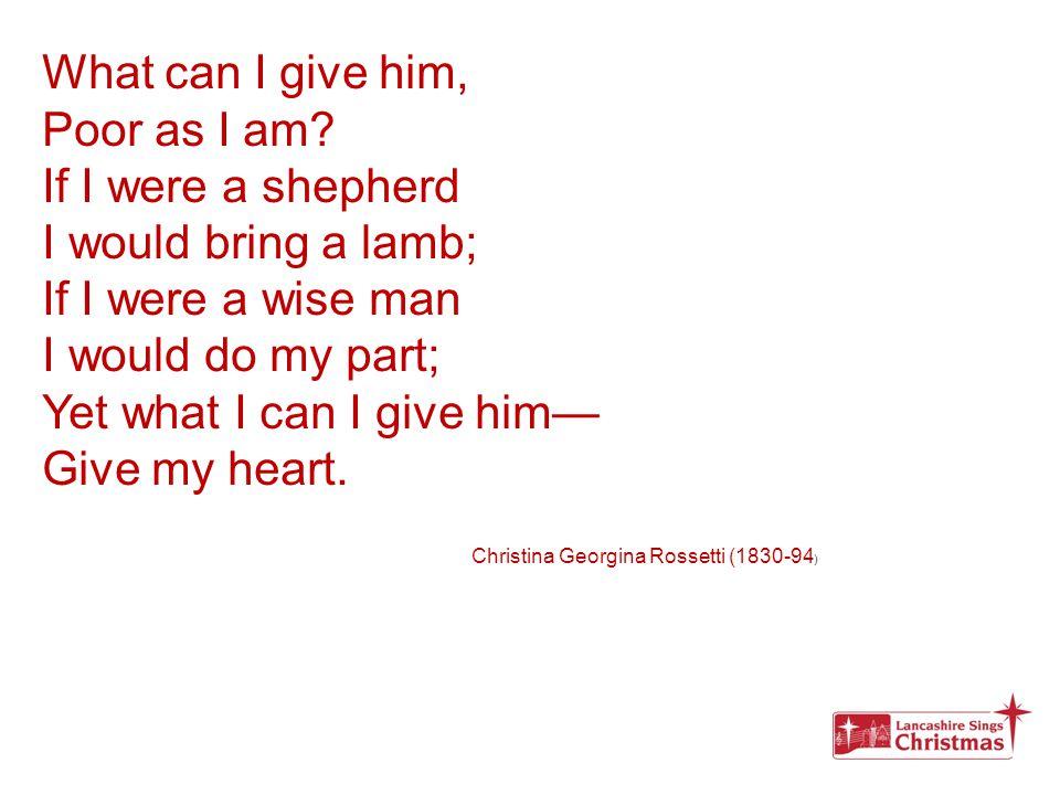 What can I give him, Poor as I am? If I were a shepherd I would bring a lamb; If I were a wise man I would do my part; Yet what I can I give him— Give