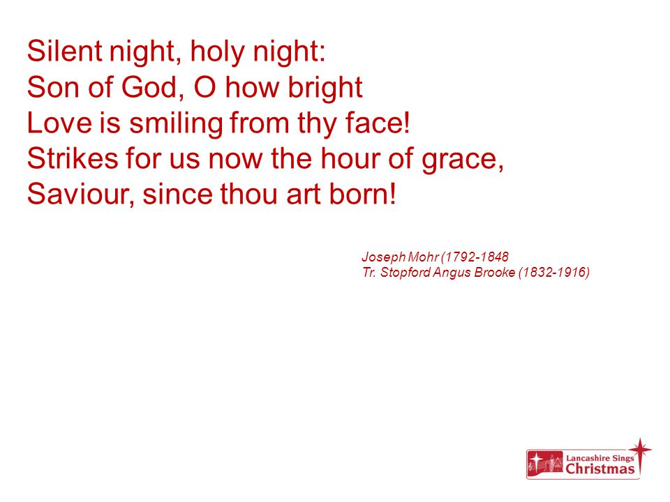 Silent night, holy night: Son of God, O how bright Love is smiling from thy face! Strikes for us now the hour of grace, Saviour, since thou art born!
