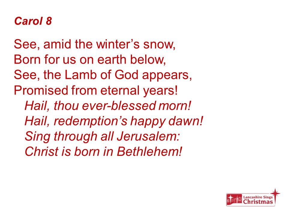Carol 8 See, amid the winter's snow, Born for us on earth below, See, the Lamb of God appears, Promised from eternal years! Hail, thou ever-blessed mo