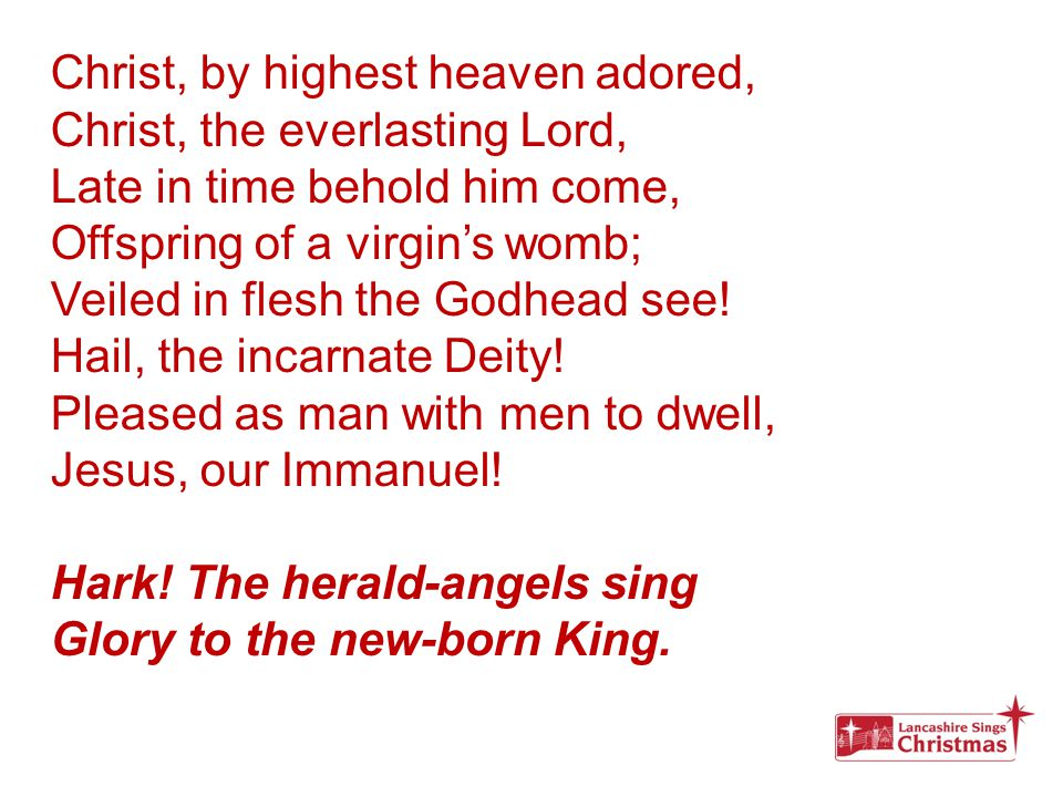 Hail the heaven-born Prince of Peace.Hail the Sun of Righteousness.