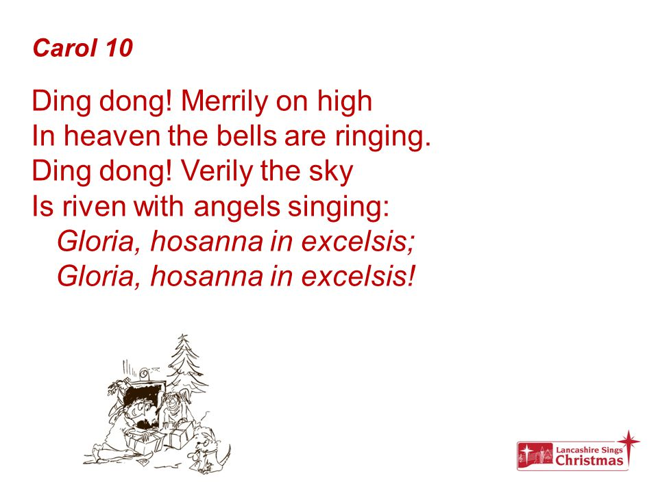 Carol 10 Ding dong! Merrily on high In heaven the bells are ringing. Ding dong! Verily the sky Is riven with angels singing: Gloria, hosanna in excels