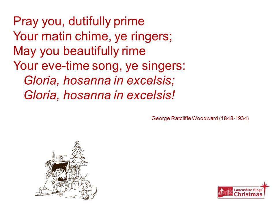 Pray you, dutifully prime Your matin chime, ye ringers; May you beautifully rime Your eve-time song, ye singers: Gloria, hosanna in excelsis; Gloria,
