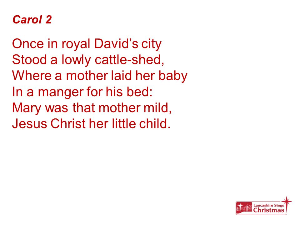 Carol 2 Once in royal David's city Stood a lowly cattle-shed, Where a mother laid her baby In a manger for his bed: Mary was that mother mild, Jesus C